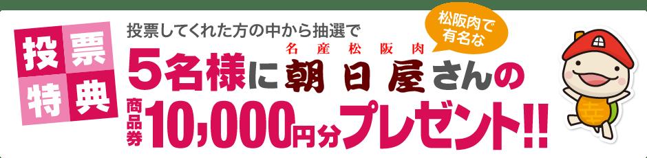 投票特典 投票してくれた方の中から抽選で5名様に松阪肉で有名な「名産松阪肉 朝日屋」さんの商品券10,000円分をプレゼント!